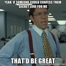 yeah, if someone could confess their secret love for me that'd be ... via Relatably.com