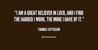 I am a great believer in luck, and I find the harder I work, the ...
