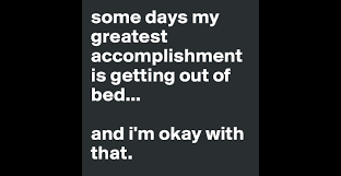 some days my greatest accomplishment is getting out of bed and some days my greatest accomplishment is getting out of bed and i m okay that post by boo scared you on boldomatic