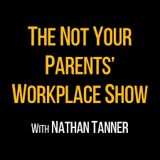 The Not Your Parents' Workplace Show with Nathan Tanner