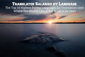 translator salaries by language the top highest paying home translator salaries by language the top 10 highest paying languages for translators and where you should live if you want to be one