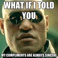 What if I told you my compliments are always sincere - What If I ... via Relatably.com