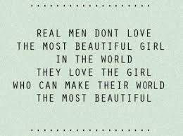 Real-men-dont-love-the-most-beautful-girl-in-the-world-they-love-teh-girl-who-can-make-their-world-the-most-beautiful.jpg via Relatably.com