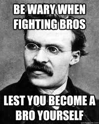 Be wary when fighting bros lest you become a bro yourself ... via Relatably.com