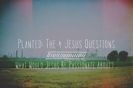 the 4 jesus questions what would jesus be passionate about foundry the 4 jesus questions what would jesus be passionate about