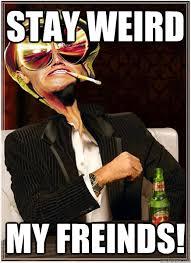 Stay Weird My Friends memes | quickmeme via Relatably.com