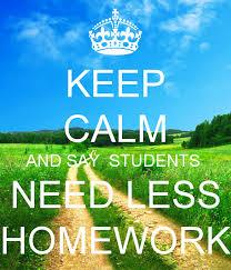 KEEP CALM AND SAY STUDENTS NEED LESS HOMEWORK Keep Calm o Matic