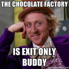 The chocolate factory Is EXIT only buddy - willywonka | Meme Generator via Relatably.com