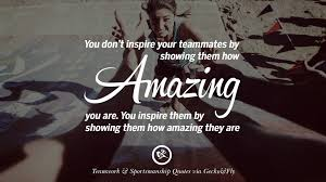 inspirational quotes about teamwork and sportsmanship you don t inspire your teammates by showing them how amazing you are you inspire them by showing them how amazing they are
