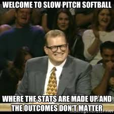 Welcome to slow pitch softball Where the stats are made up and the ... via Relatably.com