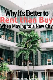 is renting better than buying when moving to a new city the is renting better than buying when moving to a new city the millennial budget