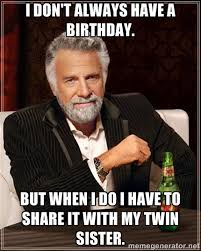 I don't always have a Birthday. But when I do I have to share it ... via Relatably.com
