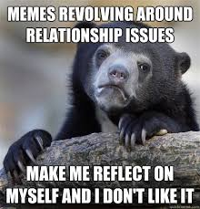 Memes revolving around relationship issues make me reflect on ... via Relatably.com