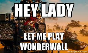 Hey LADY LET ME PLAY WONDERWALL - mad max fury road guitarist ... via Relatably.com
