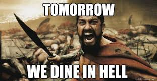Tomorrow we dine in Hell - Shouting Leonidas - quickmeme via Relatably.com