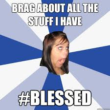 brag about all the stuff i have #blessed - Annoying Facebook Girl ... via Relatably.com