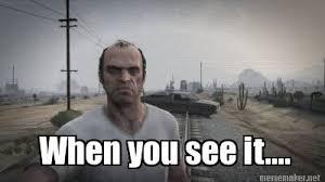 Meme Maker - When you see it.... Meme Maker! via Relatably.com