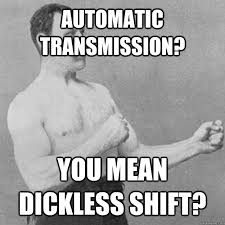 Automatic transmission? you mean dickless shift? - Misc - quickmeme via Relatably.com