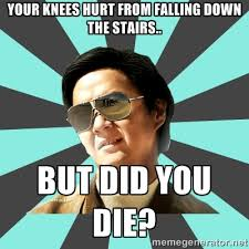 Your knees hurt from falling down the stairs.. BUT DID YOU DIE ... via Relatably.com