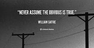 Never assume the obvious is true. - William Safire at Lifehack Quotes