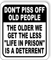 <b>DONT PISS OFF OLD</b> PEOPLE THE OLDER WE GET THE LESS ...