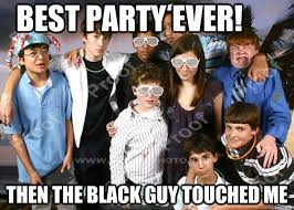 Best Party Ever! Then the black guy touched me - Ruined it - quickmeme via Relatably.com