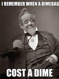 I remember when a dimebag cost a dime - 1889 10 guy - quickmeme via Relatably.com