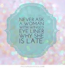 Never ask a woman with winged eyeliner why she's late via Relatably.com