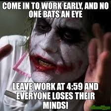 Come in to work early, and no one bats an eye leave work at 4:59 ... via Relatably.com