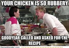 Gordon Ramsay - Your chicken is so rubbery via Relatably.com