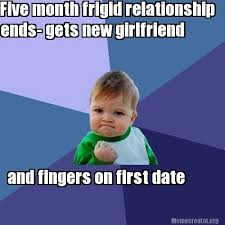 Meme Creator - Five month frigid relationship ends- gets new ... via Relatably.com