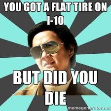 you got a flat tire on I-10 but did you die - mr chow | Meme Generator via Relatably.com