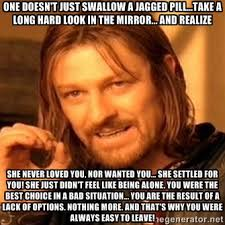 One doesn't just swallow a jagged pill...Take a long hard look in ... via Relatably.com