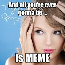 A Gallery of Awesome Taylor Swift Memes | Houston Press via Relatably.com