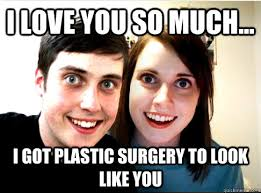 I love you so much... I got plastic surgery to look like you ... via Relatably.com