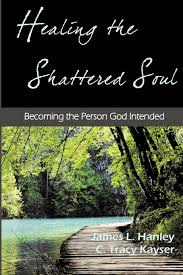 healing the shattered soul james l hanley thd c tracy kayser healing the shattered soul james l hanley thd c tracy kayser jd 9780615678603 amazon com books