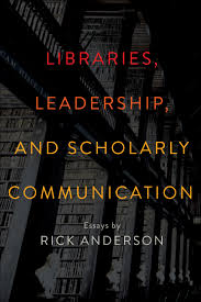 rick anderson on libraries leadership and scholarly libraries leadership and scholarly communication essays by rick anderson