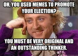 Oh, you used memes to promote your election? You must be very ... via Relatably.com