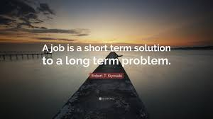 robert t kiyosaki quote a job is a short term solution to a robert t kiyosaki quote a job is a short term solution to a