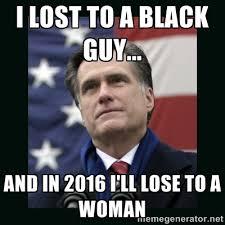 I lost to a black guy... And in 2016 I'll lose to a woman - Mitt ... via Relatably.com