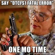 "say ""DTCFS1 FATAL ERROR"" ONE MO TIME - Madea-gun meme 