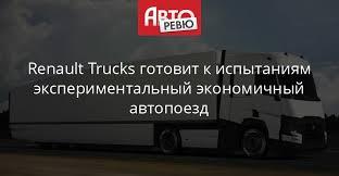 Renault Trucks готовит к испытаниям экспериментальный ...