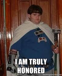I am truly honored - Fat nerd | Meme Generator via Relatably.com
