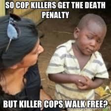 So cop killers get the death penalty But killer cops walk free ... via Relatably.com