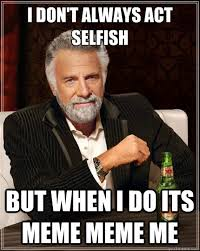 I don't always act selfish but when i do its meme meme me - The ... via Relatably.com