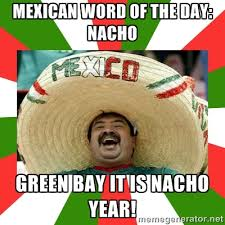 Mexican word of the day: Nacho Green Bay it is nacho year ... via Relatably.com