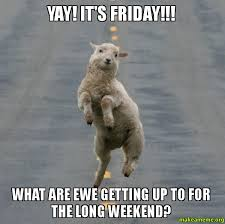 YAY! IT'S FRIDAY!!! What are ewe getting up to for the long ... via Relatably.com