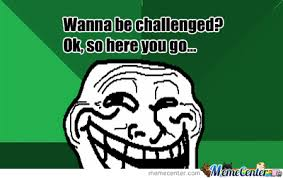 Wanna Be Challenged? by jimenezmelz09 - Meme Center via Relatably.com