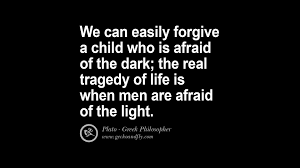 famous philosophical quotes by plato on love politics we can easily forgive a child who is afraid of the dark the real tragedy of life is when men are afraid of the light plato