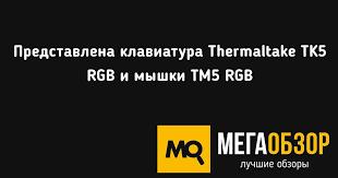 Представлена <b>клавиатура Thermaltake</b> TK5 RGB и мышки TM5 ...